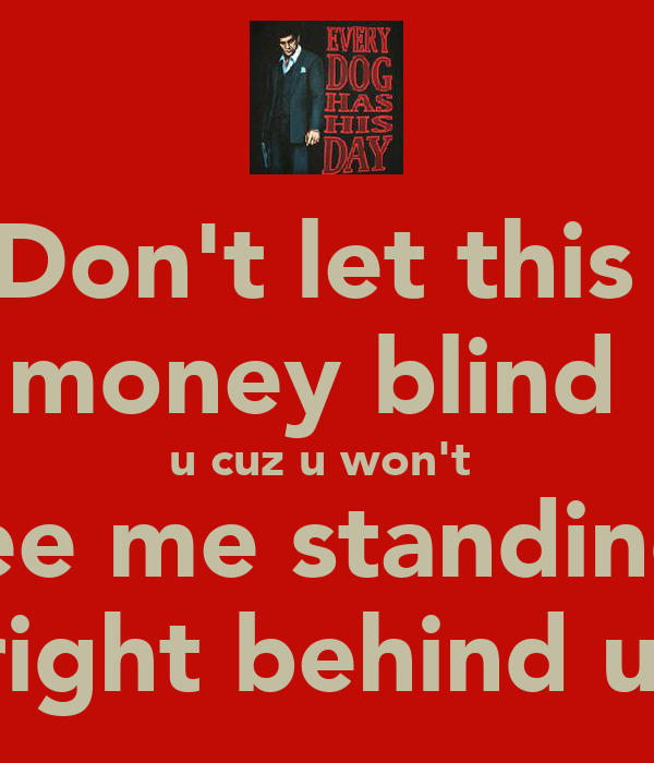 Don't let this  money blind  u cuz u won't  see me standing  right behind u