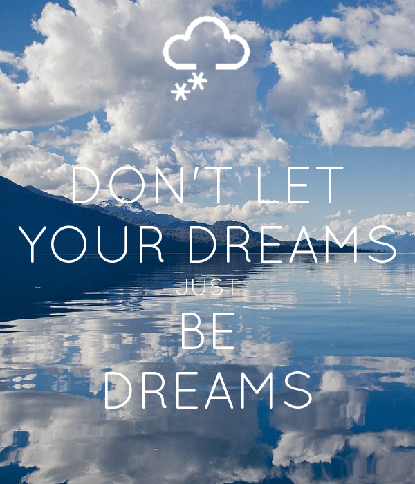 DON'T LET YOUR DREAMS JUST BE DREAMS