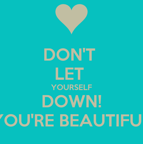 DON'T  LET  YOURSELF DOWN! YOU'RE BEAUTIFUL