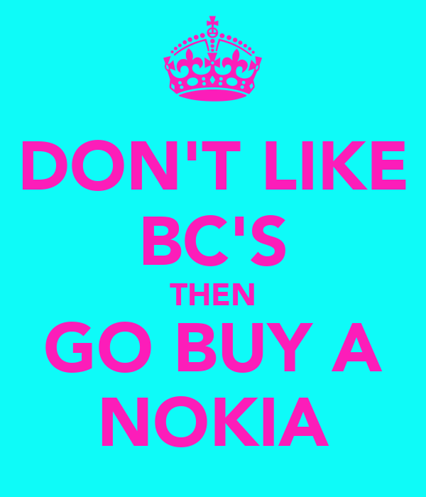 DON'T LIKE BC'S THEN GO BUY A NOKIA