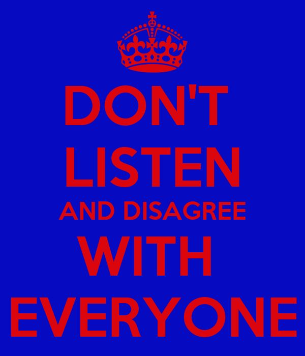 DON'T  LISTEN AND DISAGREE WITH  EVERYONE