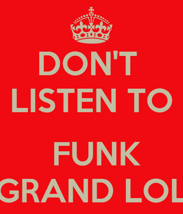 DON'T  LISTEN TO   FUNK GRAND LOL