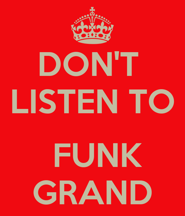 DON'T  LISTEN TO   FUNK GRAND