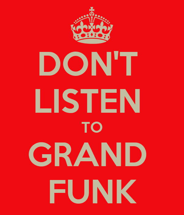 DON'T  LISTEN  TO GRAND  FUNK