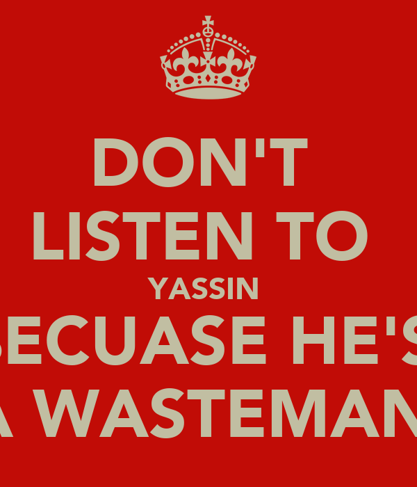 DON'T  LISTEN TO  YASSIN  BECUASE HE'S  A WASTEMAN