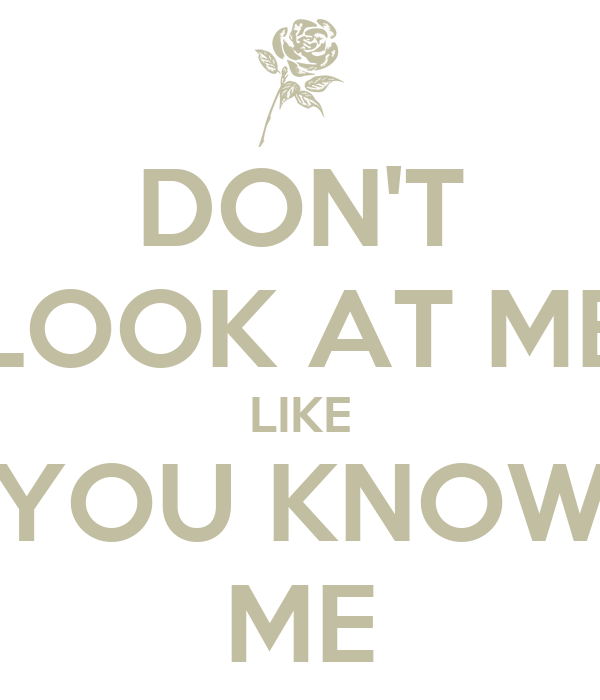DON'T LOOK AT ME LIKE YOU KNOW ME