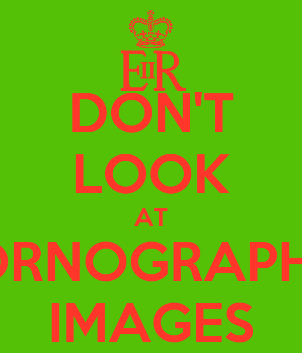 DON'T LOOK AT PORNOGRAPHIC IMAGES