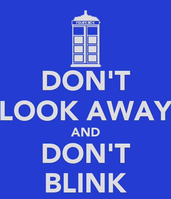 DON'T LOOK AWAY AND DON'T BLINK