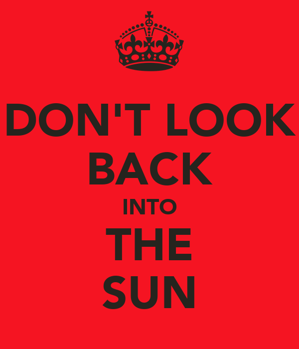 DON'T LOOK BACK INTO THE SUN
