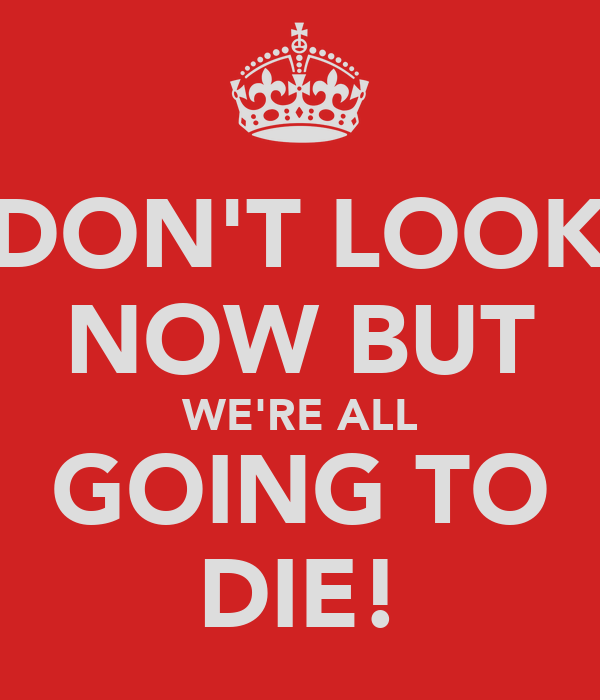 DON'T LOOK NOW BUT WE'RE ALL GOING TO DIE!