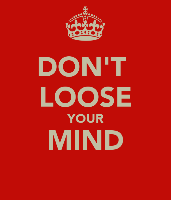 DON'T  LOOSE YOUR MIND