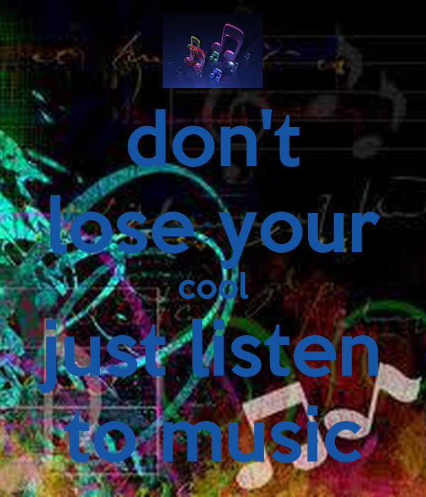 don't lose your cool just listen to music