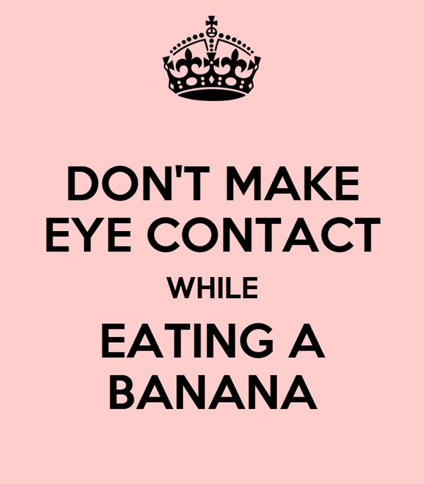 DON'T MAKE EYE CONTACT WHILE EATING A BANANA