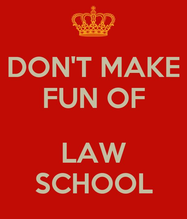 DON'T MAKE FUN OF  LAW SCHOOL