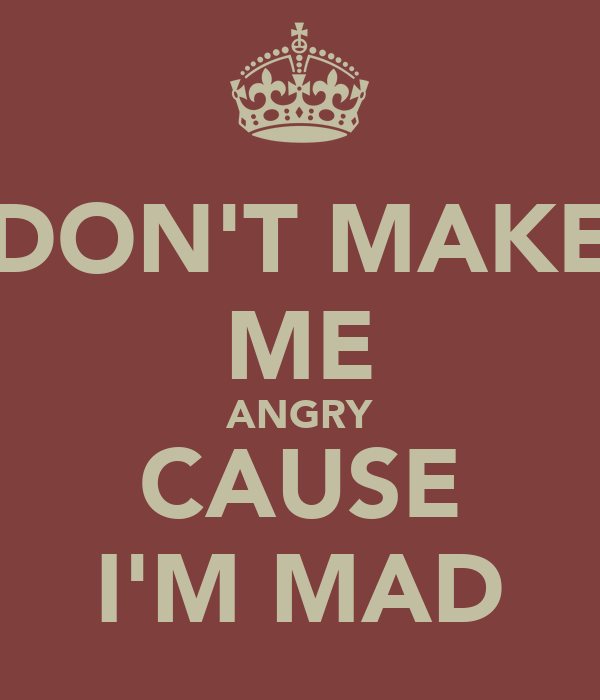 DON'T MAKE ME ANGRY CAUSE I'M MAD