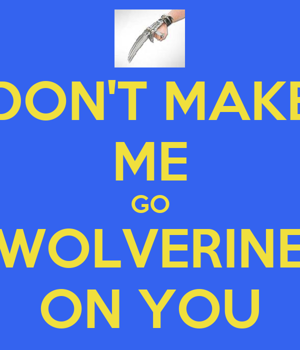 DON'T MAKE ME GO WOLVERINE ON YOU