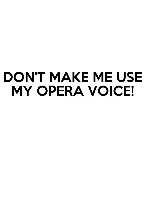 DON'T MAKE ME USE MY OPERA VOICE!