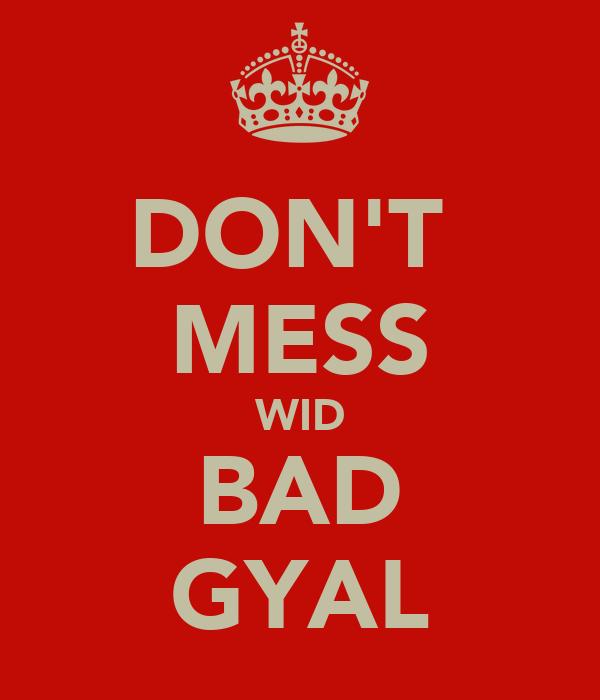 DON'T  MESS WID BAD GYAL