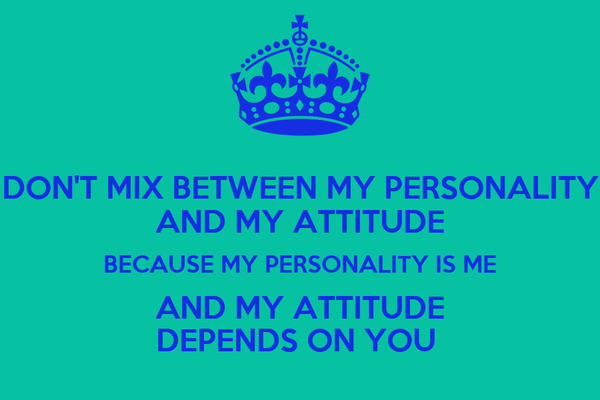 DON'T MIX BETWEEN MY PERSONALITY AND MY ATTITUDE BECAUSE MY PERSONALITY IS ME AND MY ATTITUDE DEPENDS ON YOU