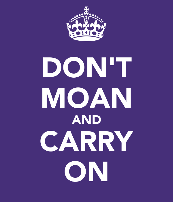 DON'T MOAN AND CARRY ON