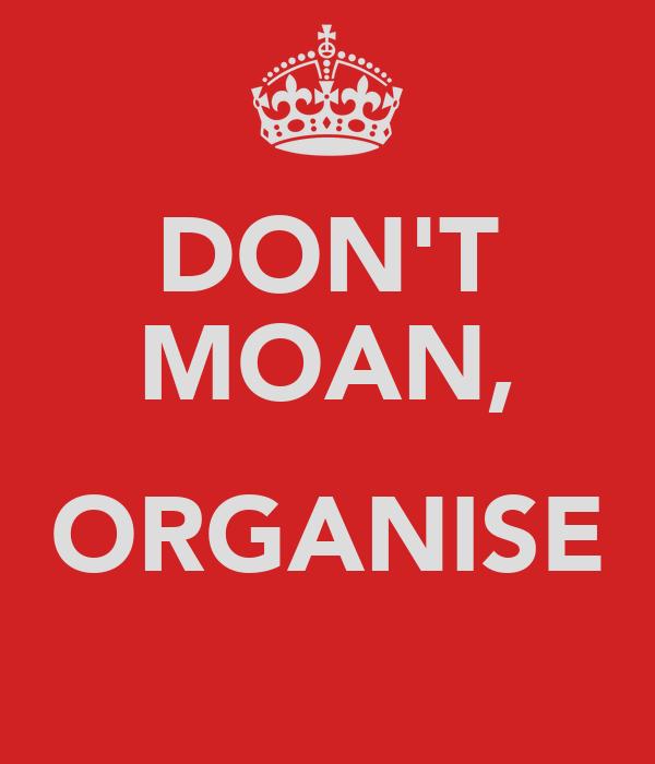 DON'T MOAN,  ORGANISE
