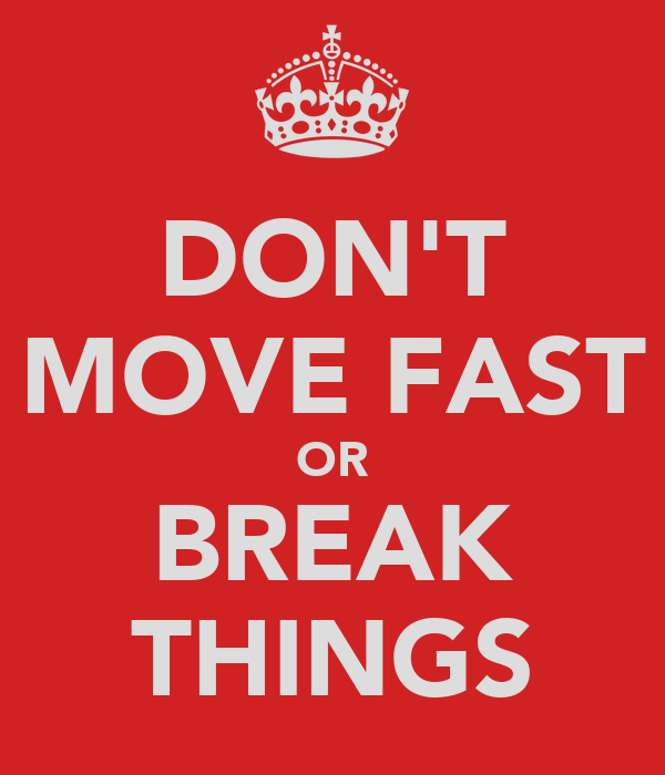 DON'T MOVE FAST OR BREAK THINGS