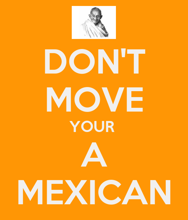 DON'T MOVE YOUR  A MEXICAN