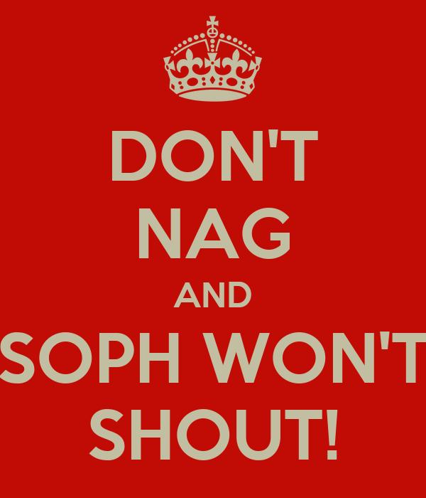 DON'T NAG AND SOPH WON'T SHOUT!