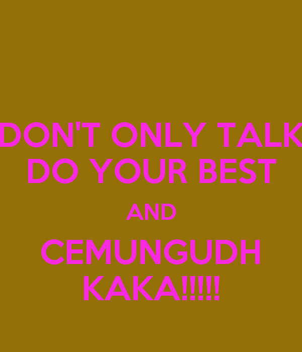 DON'T ONLY TALK DO YOUR BEST AND CEMUNGUDH KAKA!!!!!