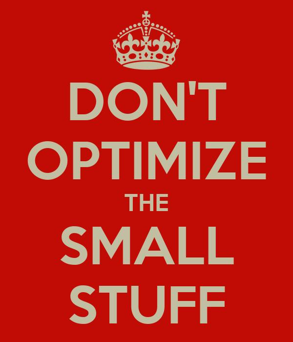 DON'T OPTIMIZE THE SMALL STUFF