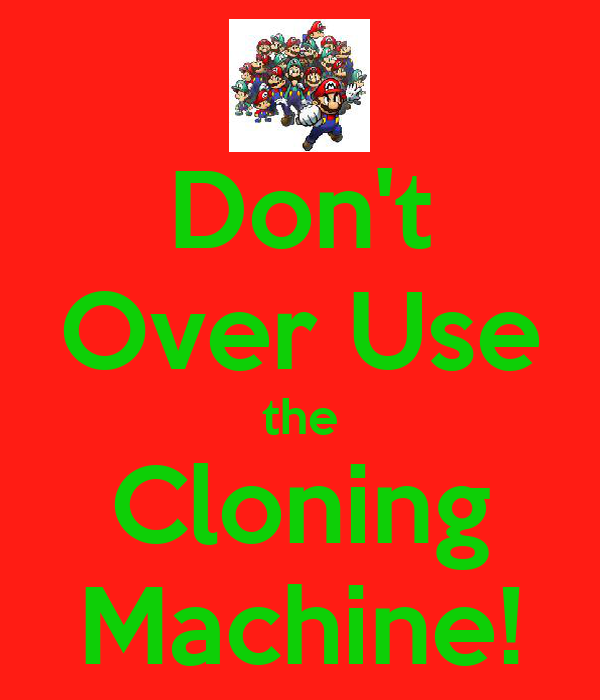 Don't Over Use the Cloning Machine!