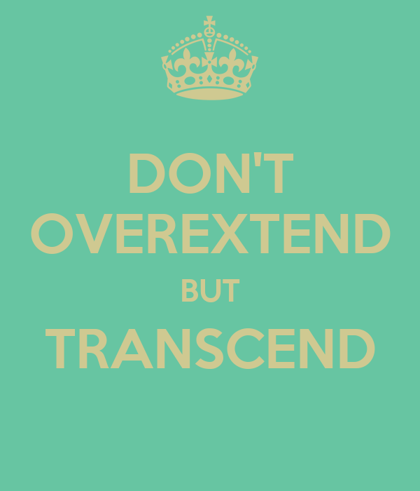 DON'T OVEREXTEND BUT TRANSCEND