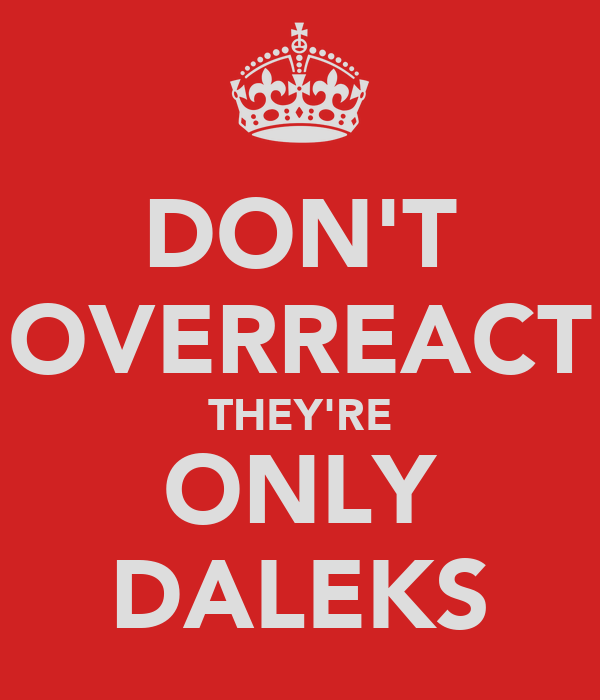 DON'T OVERREACT THEY'RE ONLY DALEKS