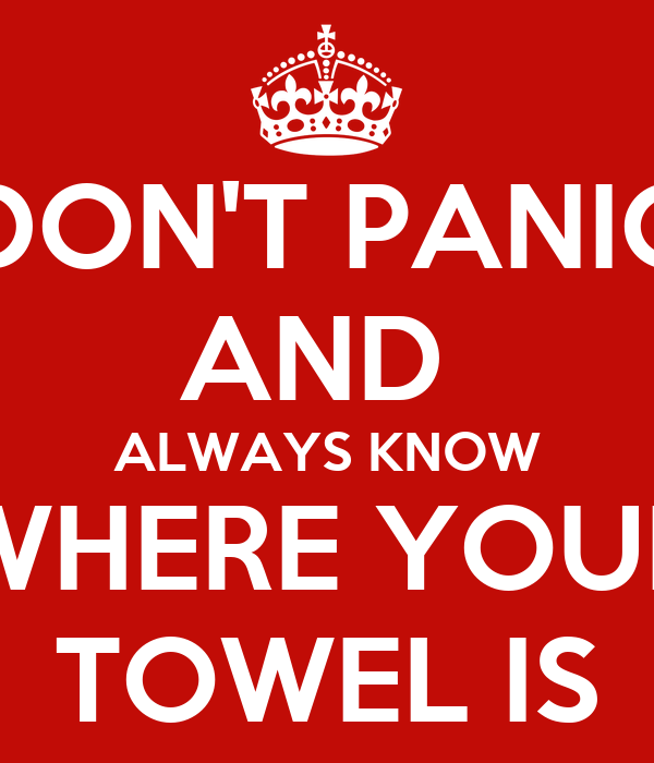 DON'T PANIC AND  ALWAYS KNOW WHERE YOUR TOWEL IS