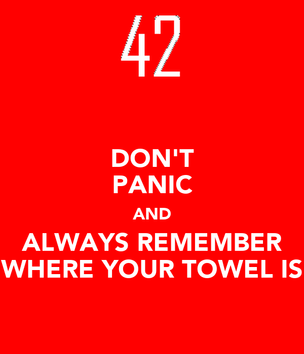 DON'T PANIC AND ALWAYS REMEMBER WHERE YOUR TOWEL IS