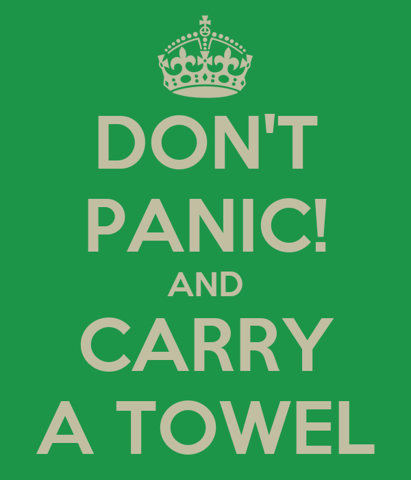 DON'T PANIC! AND CARRY A TOWEL