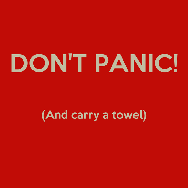 DON'T PANIC!  (And carry a towel)