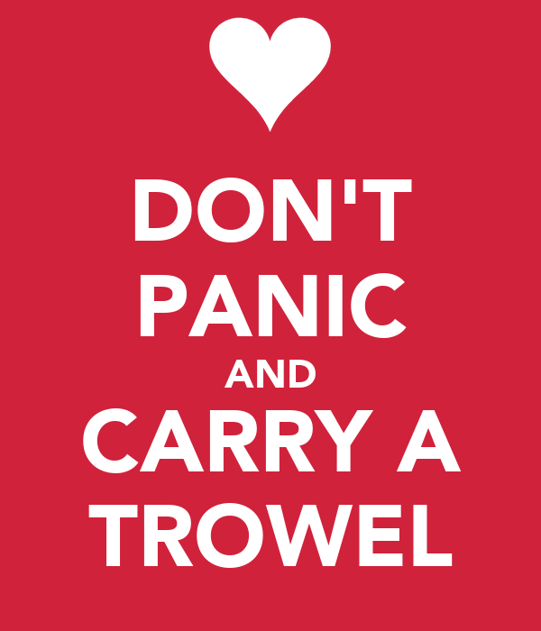 DON'T PANIC AND CARRY A TROWEL