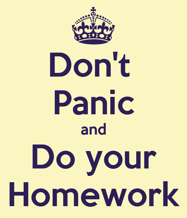 Don't  Panic and Do your Homework
