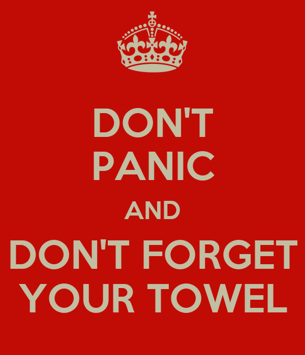 DON'T PANIC AND DON'T FORGET YOUR TOWEL