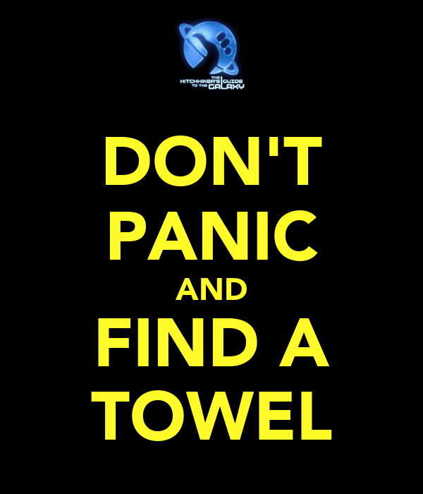 DON'T PANIC AND FIND A TOWEL