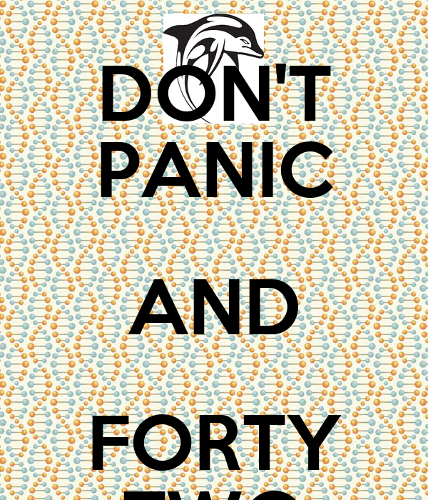 DON'T PANIC AND FORTY TWO