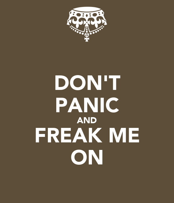 DON'T PANIC AND FREAK ME ON