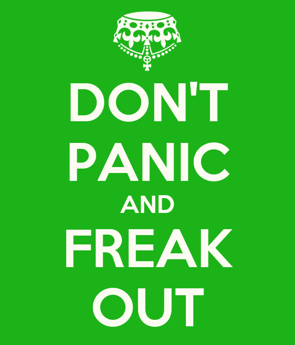 DON'T PANIC AND FREAK OUT