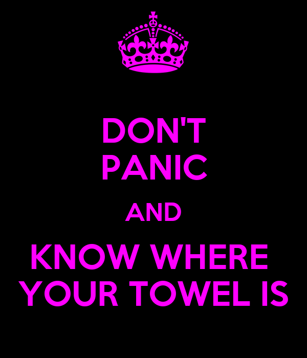 DON'T PANIC AND KNOW WHERE  YOUR TOWEL IS
