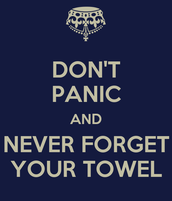 DON'T PANIC AND NEVER FORGET YOUR TOWEL