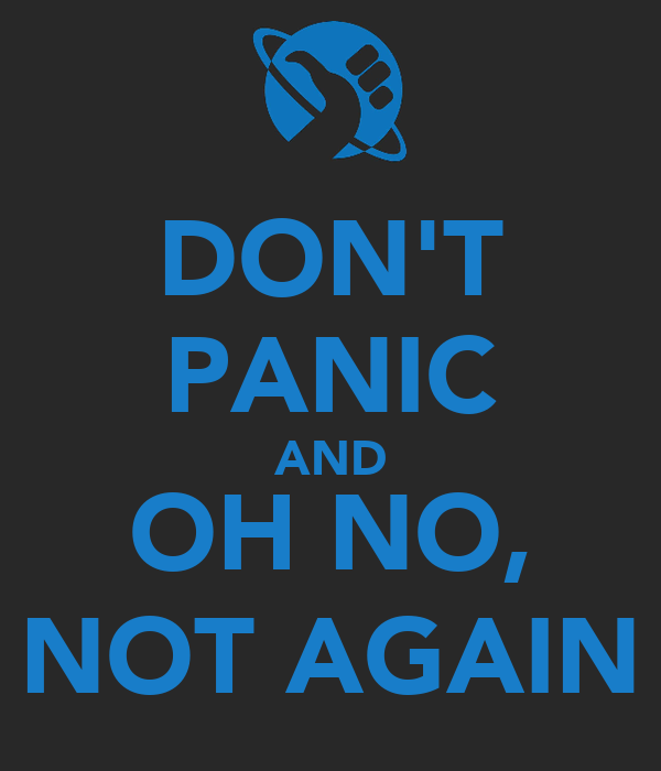 DON'T PANIC AND OH NO, NOT AGAIN