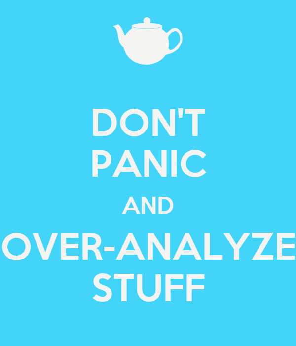 DON'T PANIC AND OVER-ANALYZE STUFF