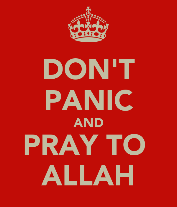 DON'T PANIC AND PRAY TO  ALLAH