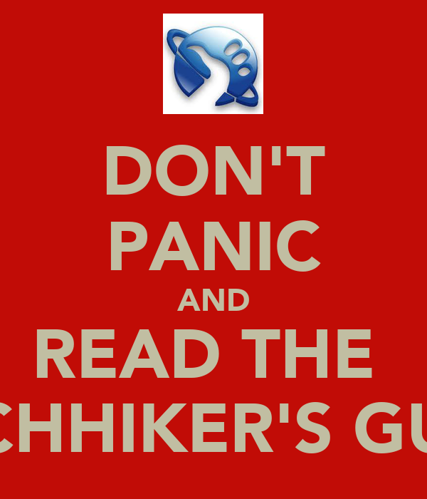 DON'T PANIC AND READ THE  HITCHHIKER'S GUIDE